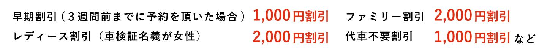 早期割引(3週間前までに予約を頂いた場合):1,000円割引 ファミリー割引:2,000円割引 レディース割引(車検証名義が女性):2,000円割引 代車不要割引:1,000円割引 など