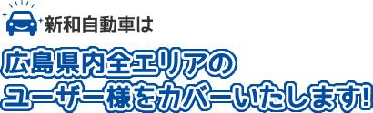 新和自動車は広島県内全エリアのユーザー様をカバーいたします!